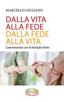 Dalla vita alla fede, dalla fede alla vita. Camminando con le famiglie ferite - Marcello Giuliano - copertina