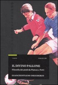 Il divino pallone. Filosofia dei piedi da Platone a Totti - Desiderio Giancristiano - wuz.it