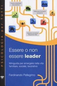 Essere o non essere leader. Miniguida per emergere nella vita familiare, sociale, lavorativa