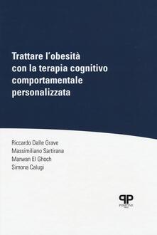 Trattare l'obesità con la terapia cognitivo comportamentale personalizzata - Riccardo Dalle Grave,Massimiliano Sartirana,Marwan El Ghoch - copertina