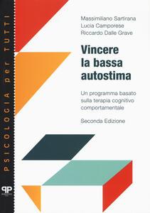 Libro Vincere la bassa autostima. Un programma basato sulla terapia cognitivo comportamentale Massimiliano Sartirana Lucia Camporese Riccardo Dalle Grave