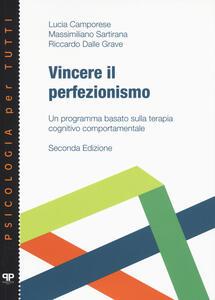 Libro Vincere il perfezionismo. Un programma basato sulla terapia cognitivo comportamentale Lucia Camporese Massimiliano Sartirana Riccardo Dalle Grave