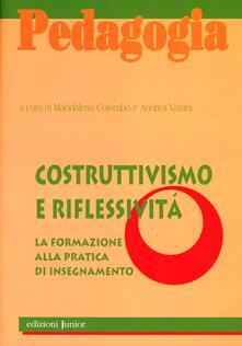 Costruttivismo e riflessività. La formazione alla pratica di insegnamento - Maddalena Colombo,Andrea Varani - copertina