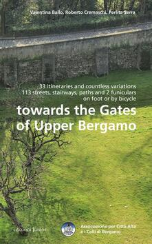 Towards the gates of upper Bergamo. 33 itineraries and countless variations, 113 strets, stairways, paths and 2 funiculars on foot or by bicycle - Valentina Bailo,Roberto Cremaschi,Perlita Serra - copertina