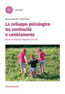 Lo sviluppo psicologico tra continuità e cambiamento. Verso un sistema integrato 0-6 anni - Elena Venturelli,Ada Cigala - copertina