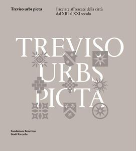 Treviso urbs picta. Facciate affrescate della città dal XIII al XXI secolo: conoscenza e futuro di un bene comune