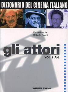 Dizionario del cinema italiano. Gli attori. Vol. 1: A-L. - Enrico Lancia,Roberto Poppi - copertina