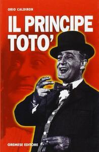 Libro Il principe Totò. La vita, il teatro, il cinema, i ricordi di chi l'ha conosciuto Orio Caldiron