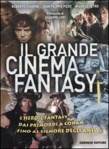 Il grande cinema fantasy. L'heroic fantasy dai primordi a Conan, fino al Signore degli anelli - Roberto Chiavini,G. Filippo Pizzo,Michele Tetro - copertina
