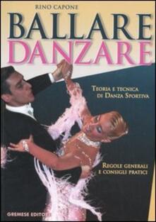 Ballare danzare. Teoria e tecnica di danza sportiva. Regole generali e consigli pratici - Rino Capone - copertina