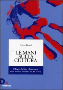 Le mani sulla cultura. Il teatro politico e l'egemonia della sinistra nelle arti del XX secolo - Franco Ricordi - copertina