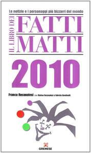 Il libro dei fatti matti 2010. Le notizie e i personaggi più bizzarri del mondo