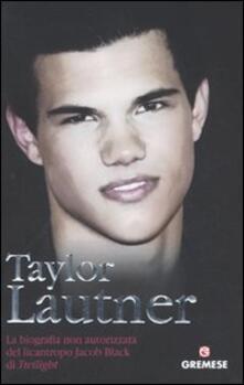 Associazionelabirinto.it Taylor Lautner. La biografia non autorizzata del licantropo Jacob Black di Twilight Image