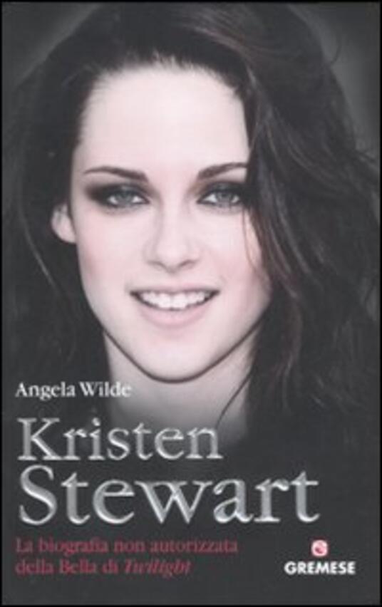 Kristen Stewart. La biografia non autorizzata della bella di Twilight - Angela Wilde - copertina