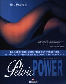 Pelvic power per uomini e donne. Esercizi fisici e mentali per migliorare la forza, la flessibilità, la postura e lequilibrio.pdf