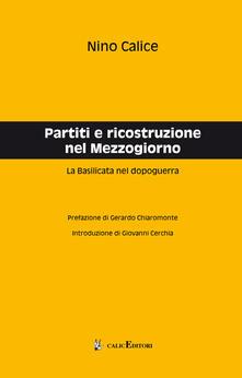 Partiti e ricostruzione nel Mezzogiorno. La Basilicata nel dopoguerra - Nino Calice - copertina