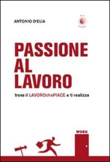 Passione al lavoro. Trova il lavoro che piace e ti realizza - Antonio D'Elia - copertina