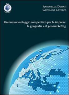 Un nuovo vantaggio competitivo per le imprese. La geografia e il geomarketing - Antonella Desiati,Giovanni Laterza - copertina