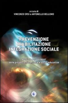 Prevenzione, riabilitazione, integrazione sociale. Manuale per studenti delle professioni sanitarie e socio-educative - Vincenzo Orsi,Antonello Bellomo - copertina
