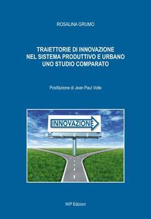 Traiettorie di innovazione nel sistema produttivo e urbano. Uno studio comparato - Rosalina Grumo - copertina