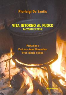 Vita intorno al fuoco. Racconti e poesie - Pierluigi De Santis - copertina