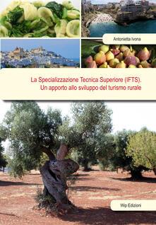La specializzazione tecnica superiore (IFTS). Un apporto allo sviluppo del turismo rurale - Antonietta Ivona - copertina