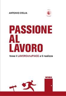 Passione al lavoro. Trova il lavoro che piace e ti realizza - Antonio D'Elia - ebook