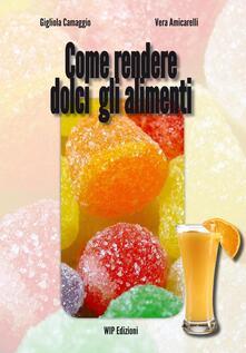 Come rendere dolci gli alimenti - Gigliola Camaggio,Vera Amicarelli - copertina