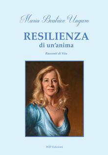 Resilienza di un'anima. Racconti di vita - Maria Beatrice Ungaro - copertina