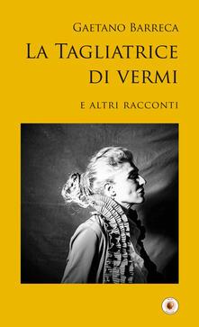 La tagliatrice di vermi e altri racconti - Gaetano Barreca - copertina