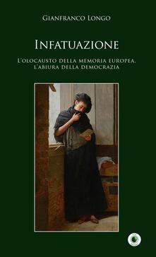 Infatuazione. L'olocausto della memoria europea, l'abiura della democrazia - Gianfranco Longo - copertina