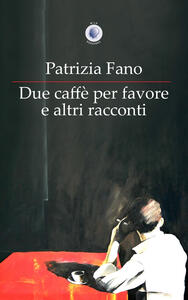 Due caffè per favore e altri racconti