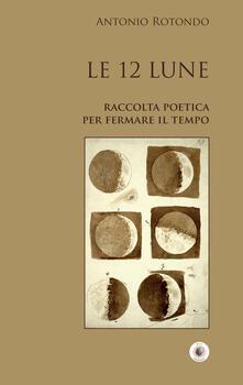 Le 12 Lune. Raccolta poetica per fermare il tempo - Antonio Rotondo - copertina