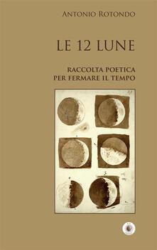 Le 12 Lune. Raccolta poetica per fermare il tempo - Antonio Rotondo - ebook