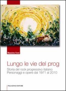 Lungo le vie del prog. Storia del rock progressivo italiano. Personaggi e opere dal 1971 al 2010 - Massimo Forni - copertina