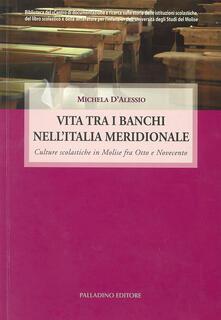 Vita tra i banchi nell'Italia meridionale. Culture scolastiche in Molise fra Otto e Novecento - Michela D'Alessio - copertina