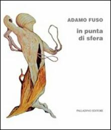 Adamo Fuso. In punta di sfera. Catalogo della mostra (Campobasso, 1-15 marzo 2012) - copertina