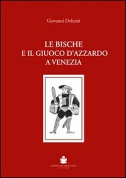 Le bische e il giuoco d'azzardo a Venezia 1172-1807 - Giovanni Dolcetti - copertina