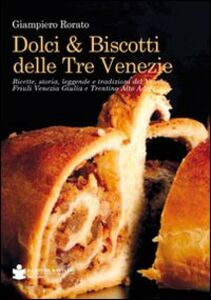 Libro Dolci & biscotti delle tre Venezie. Ricette, storia, leggende e tradizioni del Veneto, Friuli Venezia Giulia e Trentino Alto Adige Giampiero Rorato