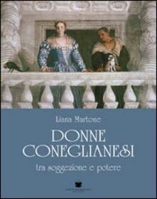 Donne coneglianesi. Tra soggezione e potere - Liana Martone - copertina