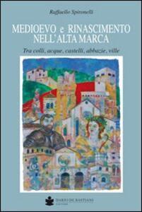 Medioevo e Rinascimento nell'alta Marca. Tra colli, acque, castelli, abbazie, ville