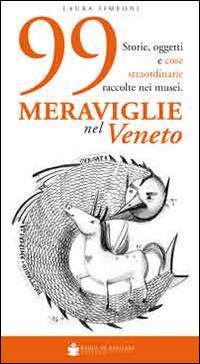 99 meraviglie nel Veneto. Storie, oggetti e cose straordinarie raccolte nei musei - Simeoni Laura - wuz.it