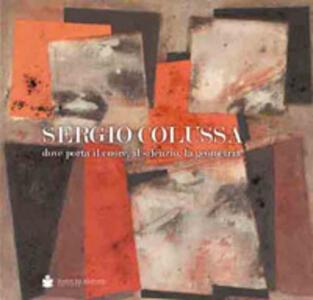 Sergio Colussa. Dove porta il cuore, il silenzio, la geometria. Ediz. illustrata