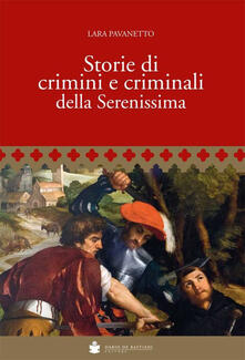 Storie di crimini e criminali della Serenissima - Lara Pavanetto - copertina