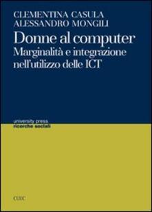 Donne al computer. Marginalità e integrazione nell'utilizzo delle ICT - Clementina Casula,Alessandro Mongili - copertina