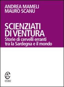 Scienziati di ventura. Storie di cervelli erranti tra la Sardegna e il mondo - Andrea Mameli,Mauro Scanu - copertina