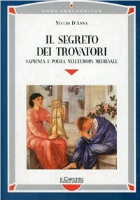 Il Il segreto dei trovatori. Sapienza e poesia nell'Europa medievale - D'Anna Nuccio - wuz.it