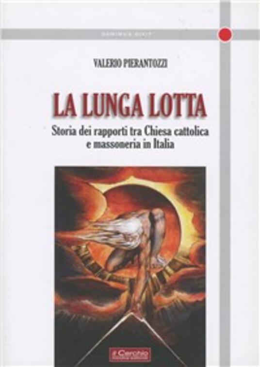 La lunga lotta. Storia dei rapporti tra Chiesa cattolica e massoneria in Italia - Valerio Pierantozzi - copertina