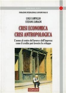 Crisi economica, crisi antropologica. L'uomo al centro del lavoro e dell'impresa - Stefano Zamagni,Luigi Campiglio - copertina