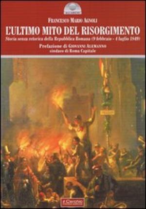 L' ultimo mito del Risorgimento. Storia senza retorica della Repubblica romana (9 febbraio - 4 luglio 1849)